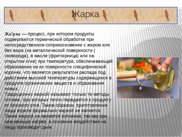 Жарка Жа́рка—процесс, при котором продукты подвергаются термической обрабо...