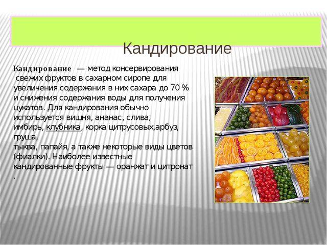 Кандирование Кандирование— методконсервированиясвежих фруктов всахарном...