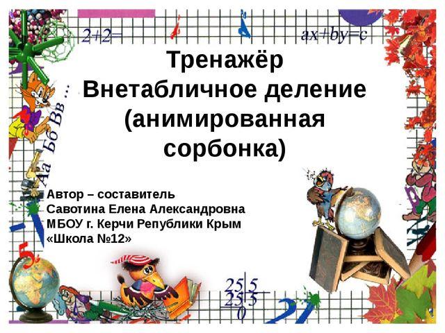 Тренажёр Внетабличное деление (анимированная сорбонка) Автор – составитель Са...