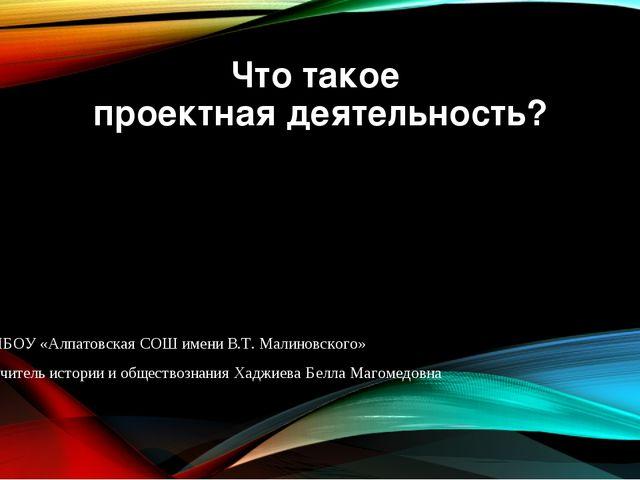 Что такое проектная деятельность? МБОУ «Алпатовская СОШ имени В.Т. Малиновско...