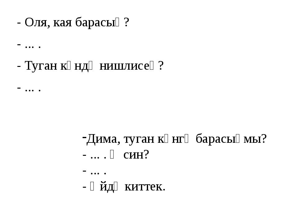 - Оля, кая барасың? - ... . - Туган көндә нишлисең? - ... . Дима, туган көнгә...