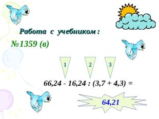 Работа с учебником: №1359 (в) 66,24 - 16,24 : (3,7 + 4,3) = 1 2 3 64,21