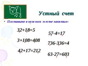 Устный счет Поставьте в нужном месте запятые: 32+18=5 , 3+108=408 736-336=4 5