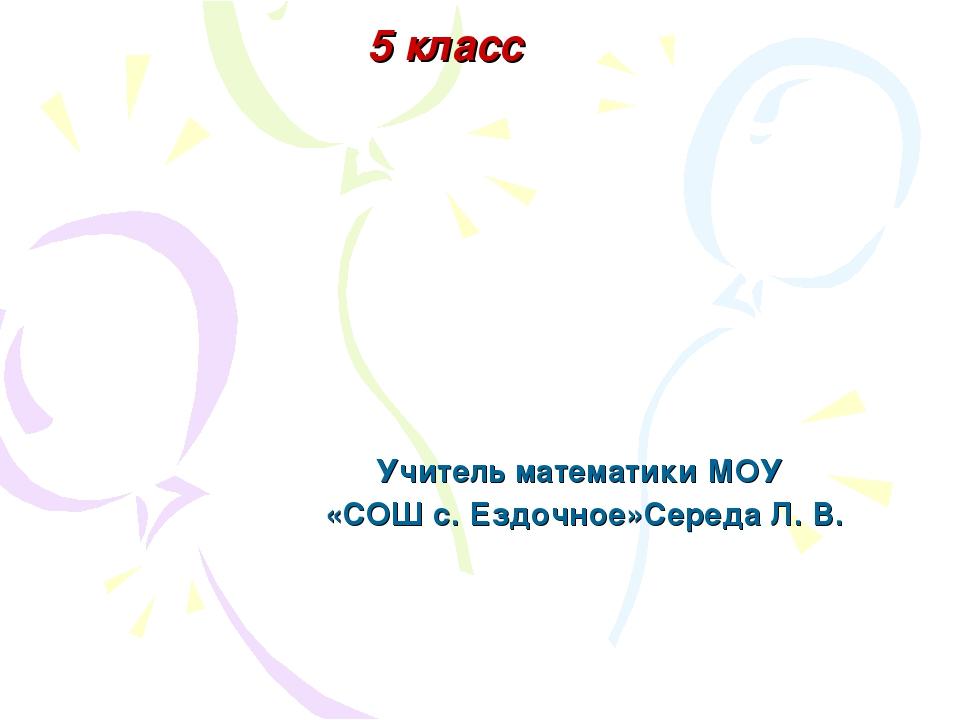 Учитель математики МОУ «СОШ с. Ездочное»Середа Л. В. 5 класс