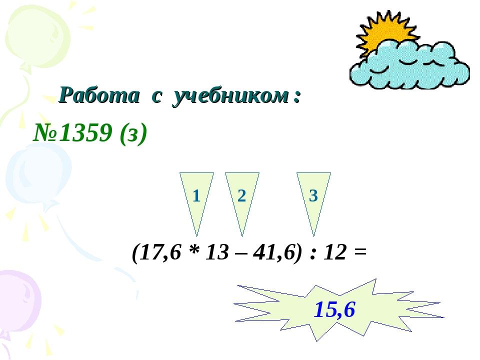 Работа с учебником: №1359 (з) (17,6 * 13 – 41,6) : 12 = 1 2 3 15,6