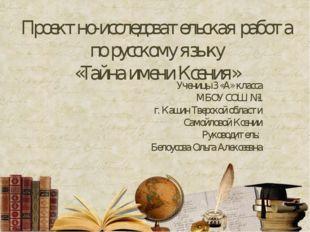 Проектно-исследовательская работа по русскому языку «Тайна имени Ксения» Учен