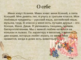 О себе Меня зовут Ксения. Мама зовет меня Ксеней, а папа Ксюшей. Мне девять л