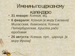 Именины по церковному календарю 31 января: Ксения, мц. 6 февраля: Ксения (в м