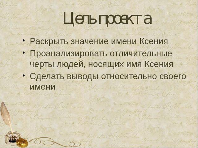 Цель проекта Раскрыть значение имени Ксения Проанализировать отличительные че...