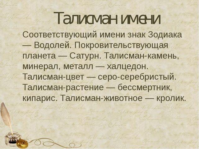 Талисман имени Соответствующий имени знак Зодиака — Водолей. Покровительствую...