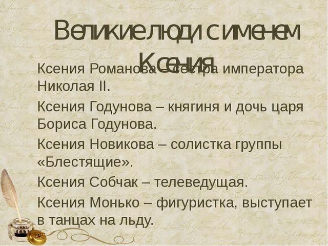 Великие люди с именем Ксения Ксения Романова – сестра императора Николая II....