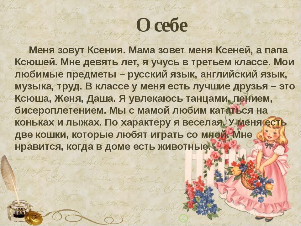 О себе Меня зовут Ксения. Мама зовет меня Ксеней, а папа Ксюшей. Мне девять л...