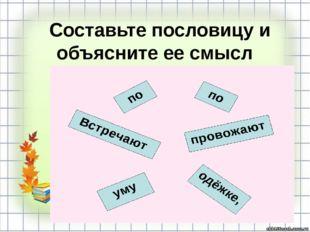 Составьте пословицу и объясните ее смысл