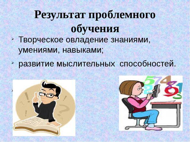 Результат проблемного обучения Творческое овладение знаниями, умениями, навык...