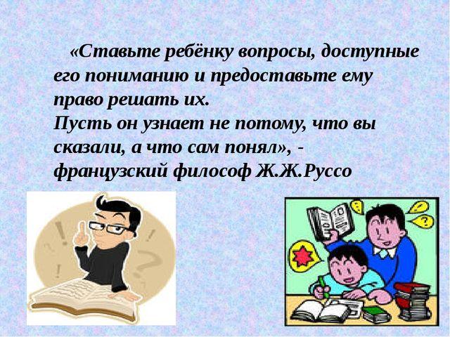 «Ставьте ребёнку вопросы, доступные его пониманию и предоставьте ему право р...