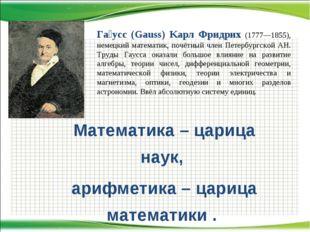Математика – царица наук, арифметика – царица математики . Га́усс (Gauss) Kaр