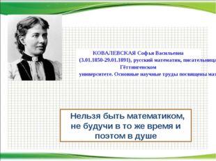 """""""Нельзя быть математиком, не будучи в то же время и поэтом в душе КОВАЛЕВСКАЯ"""