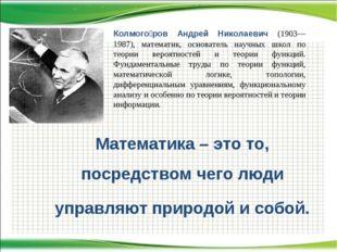 Математика – это то, посредством чего люди управляют природой и собой. Колмог