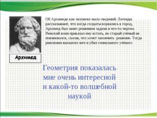 Об Архимеде как человеке мало сведений. Легенды рассказывают, что когда солда