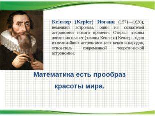 Математика есть прообраз красоты мира. Ке́плер (Kepler) Иоганн (1571—1630), н