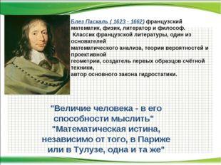 Блез Паскаль ( 1623 - 1662) французский математик, физик, литератор и философ