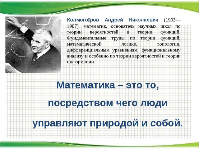 Математика – это то, посредством чего люди управляют природой и собой. Колмог...