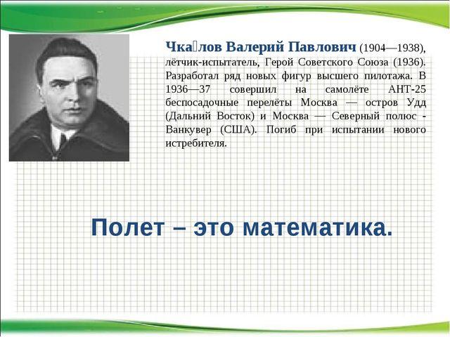 Полет – это математика. Чка́лов Валерий Павлович (1904—1938), лётчик-испытате...