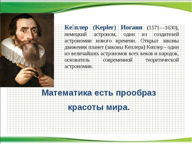 Математика есть прообраз красоты мира. Ке́плер (Kepler) Иоганн (1571—1630), н...