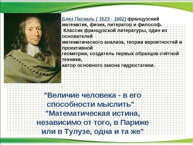Блез Паскаль ( 1623 - 1662) французский математик, физик, литератор и философ...