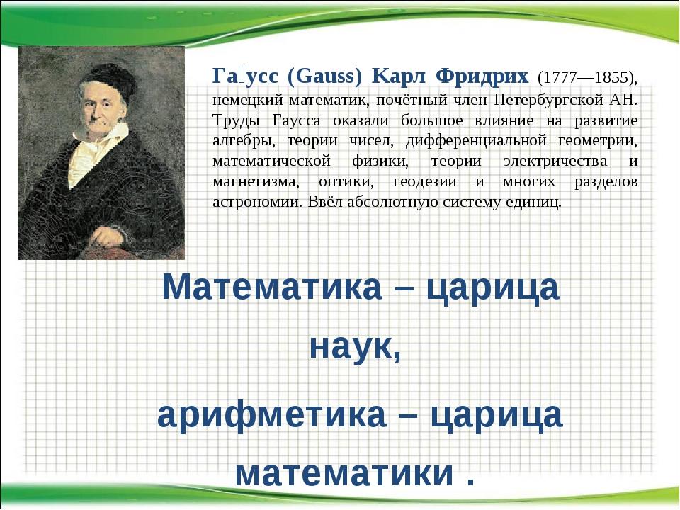 Математика – царица наук, арифметика – царица математики . Га́усс (Gauss) Kaр...