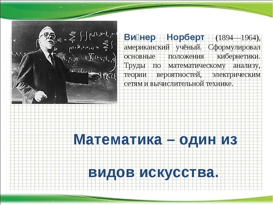 Математика – один из видов искусства. Ви́нер Норберт (1894—1964), американски...