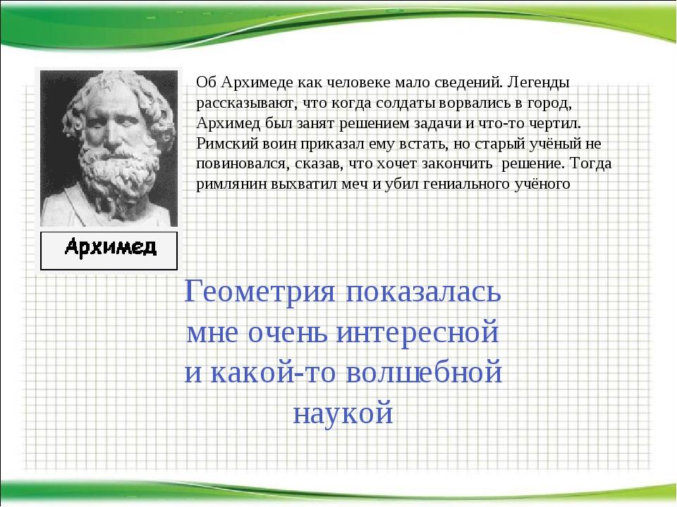 Об Архимеде как человеке мало сведений. Легенды рассказывают, что когда солда...