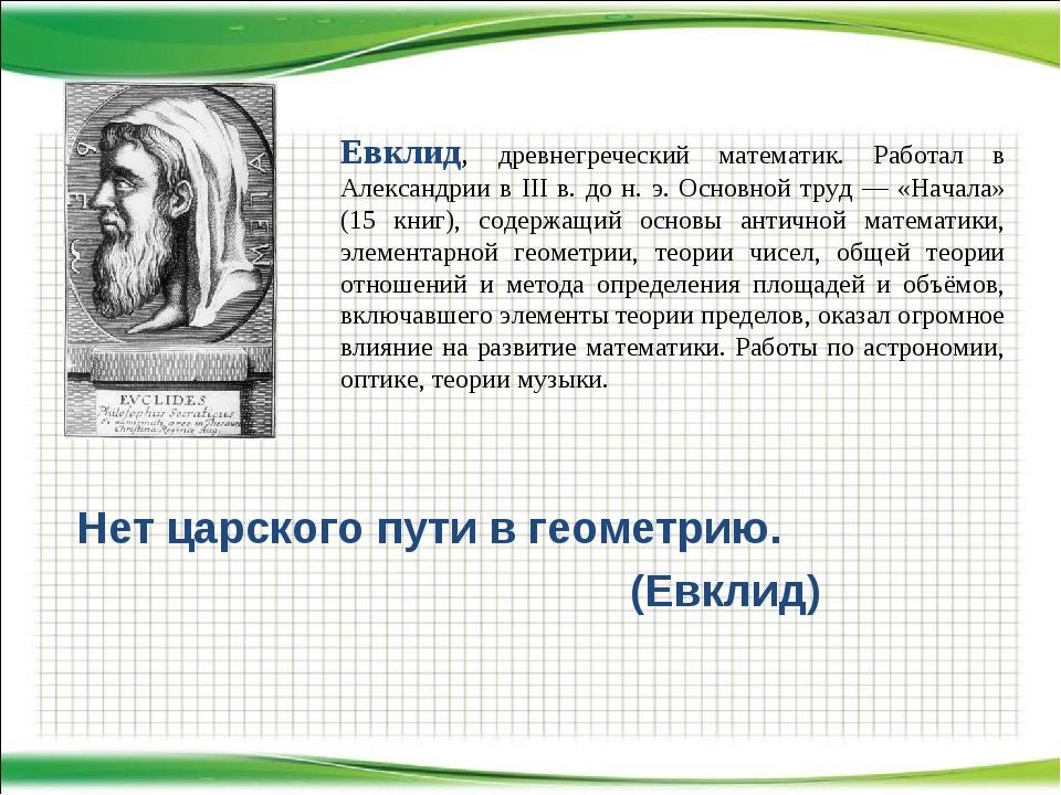 Нет царского пути в геометрию. (Евклид) Евклид, древнегреческий математик. Р...