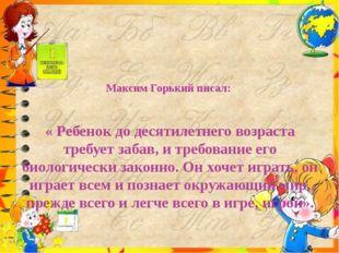 Максим Горький писал:    « Ребенок до десятилетнего возраста требует забав, и