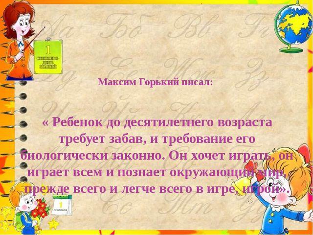 Максим Горький писал:    « Ребенок до десятилетнего возраста требует забав, и...