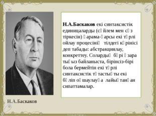 Н.А.Баскаков екі синтаксистік единицаларды (сөйлем мен сөз тіркесін) қарама-қ
