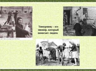 Тимуровец – это пионер, который помогает людям.