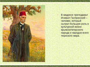 В медресе преподавал Исмаил Гаспринский – человек, который сыграл большую рол