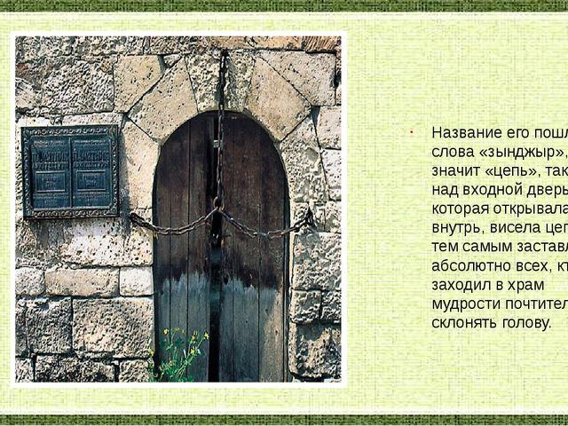 Название его пошло от слова «зынджыр», что значит «цепь», так как над входной...