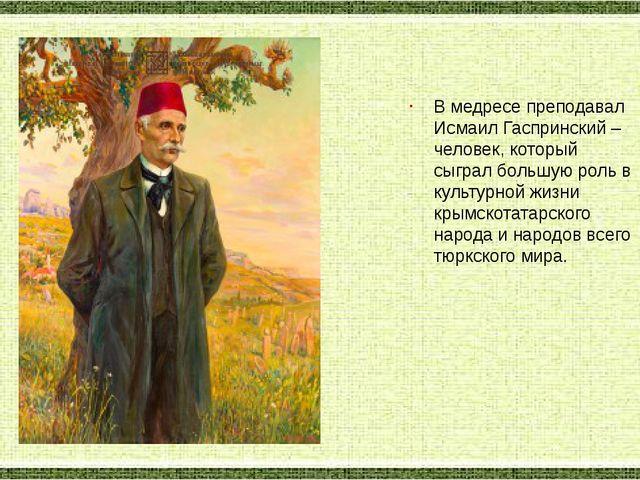 В медресе преподавал Исмаил Гаспринский – человек, который сыграл большую рол...