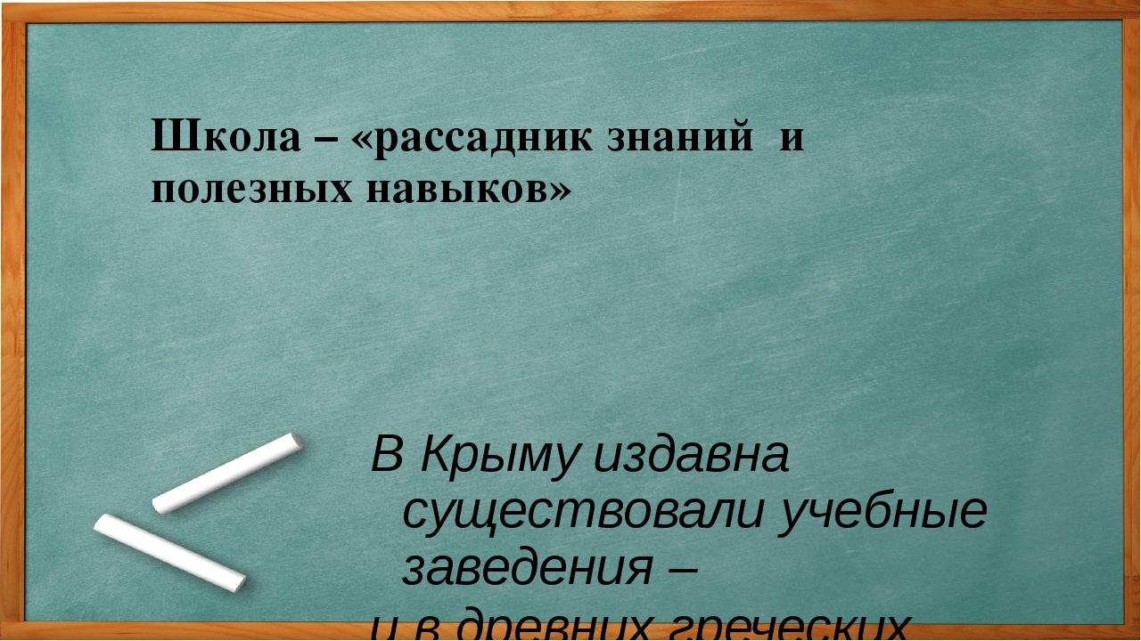 Школа – «рассадник знаний и полезных навыков» В Крыму издавна существовали уч...
