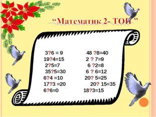 3?6 = 9 48 ?8=40 19?4=15 2 ? 7=9 2?5=7 6 ?2=8 35?5=30 6 ? 6=12 6?4 =10 20?