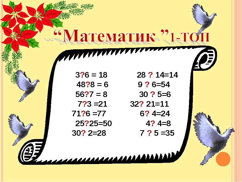 3?6 = 18 28 ? 14=14 48?8 = 6 9 ? 6=54 56?7 = 8 30 ? 5=6 7?3 =21 32? 21=11 71...