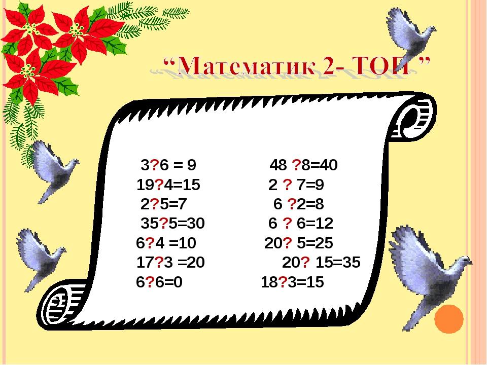 3?6 = 9 48 ?8=40 19?4=15 2 ? 7=9 2?5=7 6 ?2=8 35?5=30 6 ? 6=12 6?4 =10 20?...