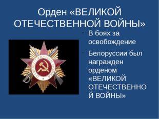 Орден «ВЕЛИКОЙ ОТЕЧЕСТВЕННОЙ ВОЙНЫ» В боях за освобождение Белоруссии был наг