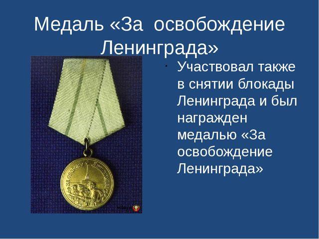 Медаль «За освобождение Ленинграда» Участвовал также в снятии блокады Ленингр...