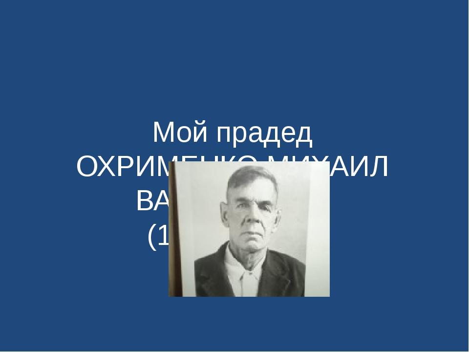 Мой прадед ОХРИМЕНКО МИХАИЛ ВАСИЛЬЕВИЧ (1914-1990г.)