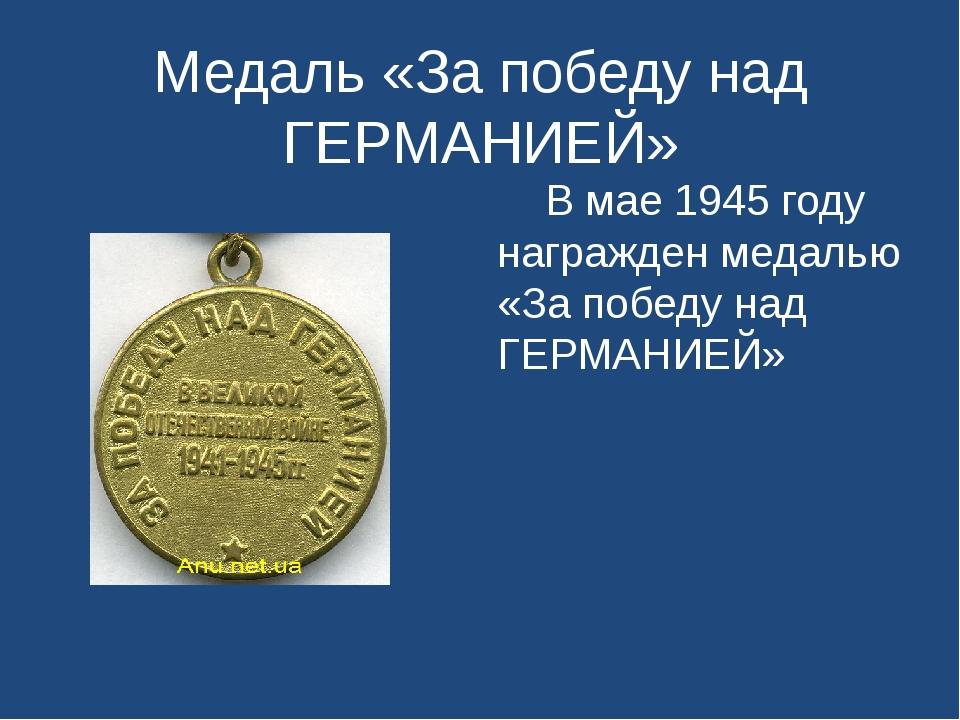Медаль «За победу над ГЕРМАНИЕЙ» В мае 1945 году награжден медалью «За победу...