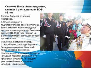 Семенов Игорь Александрович, капитан II ранга, ветеран ВОВ, 85 лет Сирота. Ро