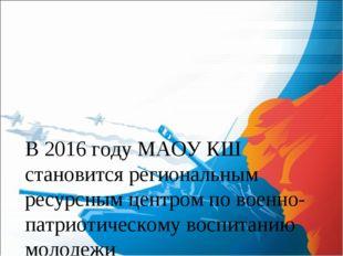 В 2016 году МАОУ КШ становится региональным ресурсным центром по военно-патри